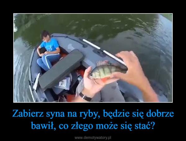 Zabierz syna na ryby, będzie się dobrze bawił, co złego może się stać? –