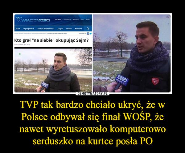 TVP tak bardzo chciało ukryć, że w Polsce odbywał się finał WOŚP, że nawet wyretuszowało komputerowo serduszko na kurtce posła PO –