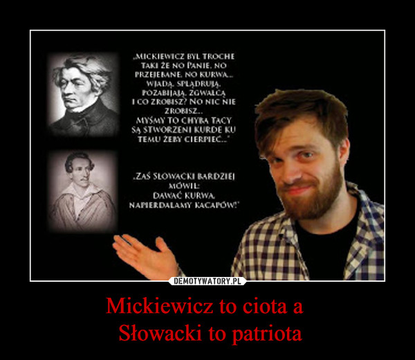 Mickiewicz to ciota a  Słowacki to patriota –