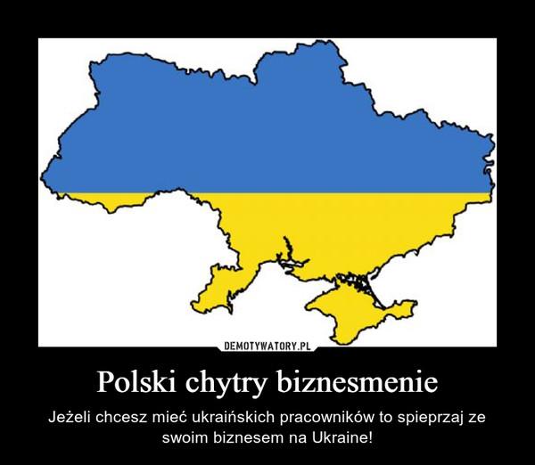 Polski chytry biznesmenie – Jeżeli chcesz mieć ukraińskich pracowników to spieprzaj ze swoim biznesem na Ukraine!