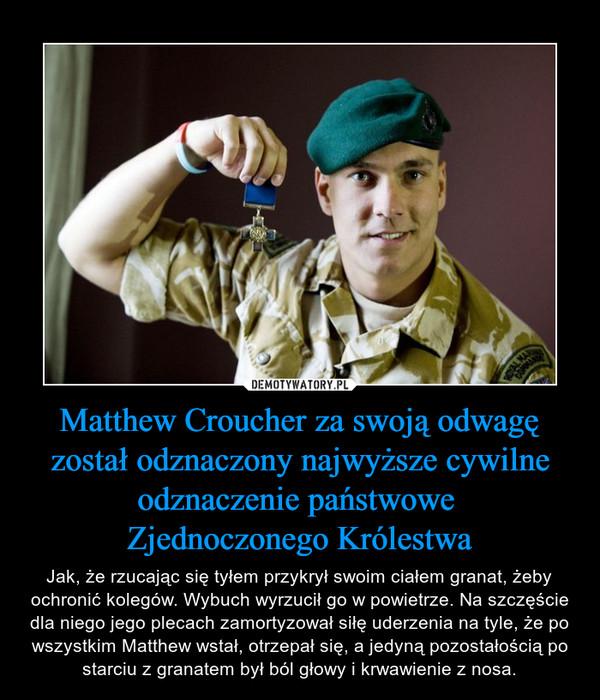 Matthew Croucher za swoją odwagę został odznaczony najwyższe cywilne odznaczenie państwowe Zjednoczonego Królestwa – Jak, że rzucając się tyłem przykrył swoim ciałem granat, żeby ochronić kolegów. Wybuch wyrzucił go w powietrze. Na szczęście dla niego jego plecach zamortyzował siłę uderzenia na tyle, że po wszystkim Matthew wstał, otrzepał się, a jedyną pozostałością po starciu z granatem był ból głowy i krwawienie z nosa.