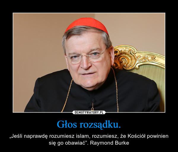 """Głos rozsądku. – """"Jeśli naprawdę rozumiesz islam, rozumiesz, że Kościół powinien się go obawiać"""". Raymond Burke"""