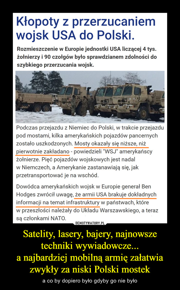"""Satelity, lasery, bajery, najnowsze techniki wywiadowcze...a najbardziej mobilną armię załatwia zwykły za niski Polski mostek – a co by dopiero było gdyby go nie było Kłopoty z przerzucaniemwojsk USA do Polski.Rozmieszczenie w Europie jednostki USA liczącej 4 tys.żołnierzy i 90 czołgów było sprawdzianem zdolności doszybkiego przerzucania wojsk.Podczas przejazdu z Niemiec do Polski, w trakcie przejazdupod mostami, kilka amerykańskich pojazdów pancernychzostało uszkodzonych. Mosty okazały się niższe, niżpierwotnie zakładano - powiedzieli 'WSJ* amerykańscyżołnierze. Pięć pojazdów wojskowych jest nadalw Niemczech, a Amerykanie zastanawiają się, jakprzetransportować je na wschód - dodali rozmówcydziennika.Dowódca amerykańskich wojsk w Europie generał BenHodges zwrócił uwagę, że armii USA brakuje dokładnychinformacji na temat infrastruktury w państwach, którew przeszłości należały do Układu Warszawskiego, a terazsą członkami NATO. W najbliższych tygodniach Amerykaniemają przemieścić część czołgów z Polski dalej na wschód -przypomina """"WSJ""""."""