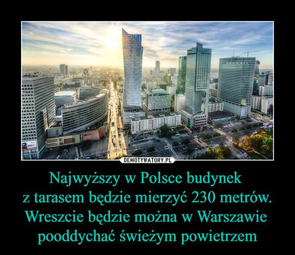 Najwyższy w Polsce budynek z tarasem będzie mierzyć 230 metrów.Wreszcie będzie można w Warszawie pooddychać świeżym powietrzem –