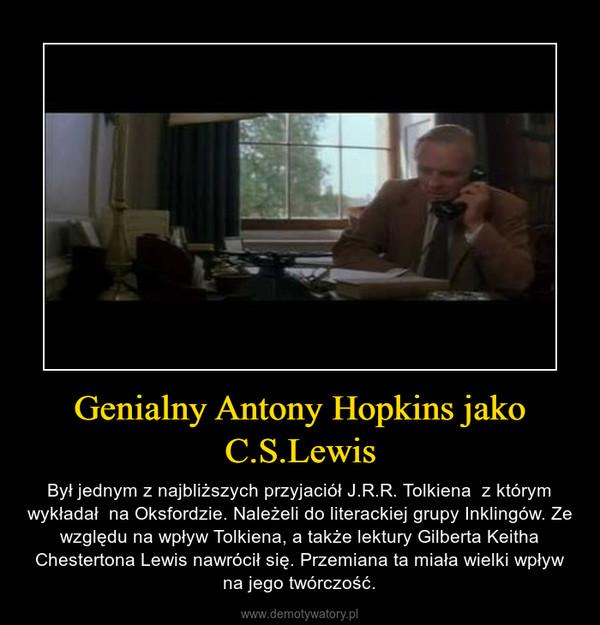 Genialny Antony Hopkins jako C.S.Lewis – Był jednym z najbliższych przyjaciół J.R.R. Tolkiena  z którym wykładał  na Oksfordzie. Należeli do literackiej grupy Inklingów. Ze względu na wpływ Tolkiena, a także lektury Gilberta Keitha Chestertona Lewis nawrócił się. Przemiana ta miała wielki wpływ na jego twórczość.