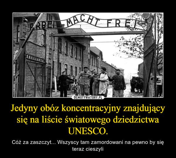 Jedyny obóz koncentracyjny znajdujący się na liście światowego dziedzictwa UNESCO. – Cóż za zaszczyt... Wszyscy tam zamordowani na pewno by się teraz cieszyli