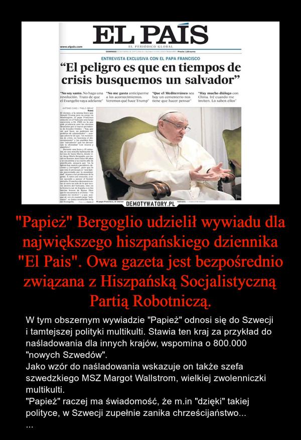 """""""Papież"""" Bergoglio udzielił wywiadu dla największego hiszpańskiego dziennika """"El Pais"""". Owa gazeta jest bezpośrednio związana z Hiszpańską Socjalistyczną Partią Robotniczą. – W tym obszernym wywiadzie """"Papież"""" odnosi się do Szwecji i tamtejszej polityki multikulti. Stawia ten kraj za przykład do naśladowania dla innych krajów, wspomina o 800.000 """"nowych Szwedów"""".Jako wzór do naśladowania wskazuje on także szefa szwedzkiego MSZ Margot Wallstrom, wielkiej zwolenniczki multikulti.""""Papież"""" raczej ma świadomość, że m.in """"dzięki"""" takiej polityce, w Szwecji zupełnie zanika chrześcijaństwo......"""