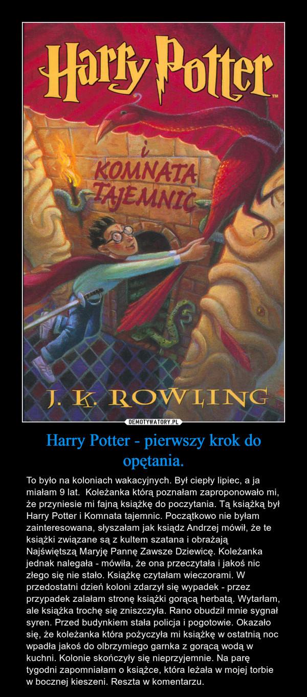 Harry Potter - pierwszy krok do opętania. – To było na koloniach wakacyjnych. Był ciepły lipiec, a ja miałam 9 lat.  Koleżanka którą poznałam zaproponowało mi, że przyniesie mi fajną książkę do poczytania. Tą książką był Harry Potter i Komnata tajemnic. Początkowo nie byłam zainteresowana, słyszałam jak ksiądz Andrzej mówił, że te książki związane są z kultem szatana i obrażają Najświętszą Maryję Pannę Zawsze Dziewicę. Koleżanka jednak nalegała - mówiła, że ona przeczytała i jakoś nic złego się nie stało. Książkę czytałam wieczorami. W przedostatni dzień koloni zdarzył się wypadek - przez przypadek zalałam stronę książki gorącą herbatą. Wytarłam, ale książka trochę się zniszczyła. Rano obudził mnie sygnał syren. Przed budynkiem stała policja i pogotowie. Okazało się, że koleżanka która pożyczyła mi książkę w ostatnią noc wpadła jakoś do olbrzymiego garnka z gorącą wodą w kuchni. Kolonie skończyły się nieprzyjemnie. Na parę tygodni zapomniałam o książce, która leżała w mojej torbie w bocznej kieszeni. Reszta w komentarzu.