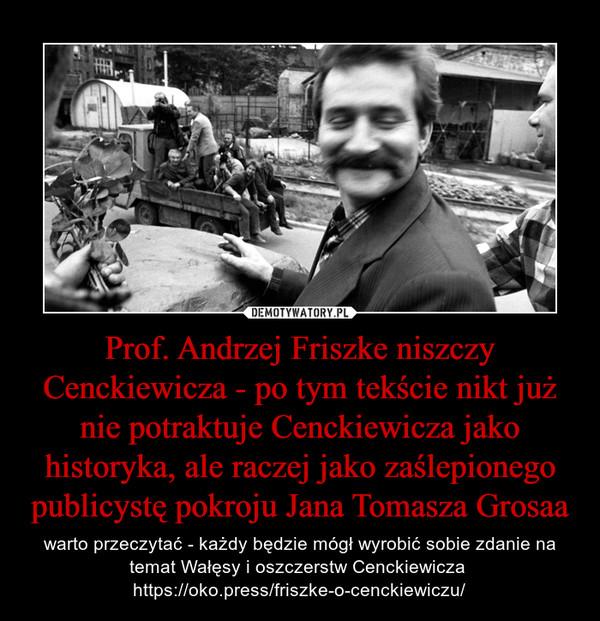 Prof. Andrzej Friszke niszczy Cenckiewicza - po tym tekście nikt już nie potraktuje Cenckiewicza jako historyka, ale raczej jako zaślepionego publicystę pokroju Jana Tomasza Grosaa – warto przeczytać - każdy będzie mógł wyrobić sobie zdanie na temat Wałęsy i oszczerstw Cenckiewicza https://oko.press/friszke-o-cenckiewiczu/