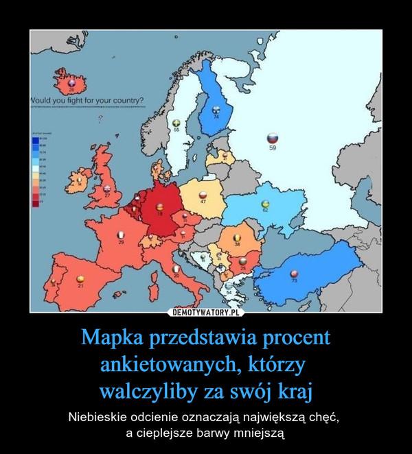 Mapka przedstawia procent ankietowanych, którzy walczyliby za swój kraj – Niebieskie odcienie oznaczają największą chęć, a cieplejsze barwy mniejszą
