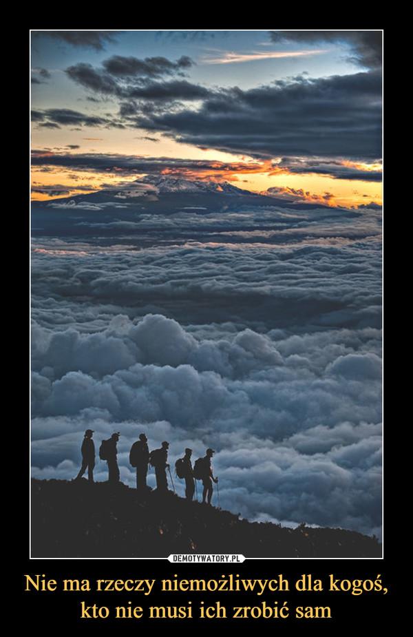 Nie ma rzeczy niemożliwych dla kogoś,kto nie musi ich zrobić sam –