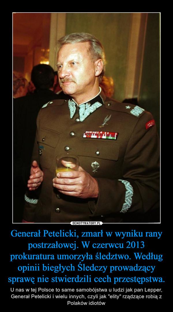 """Generał Petelicki, zmarł w wyniku rany postrzałowej. W czerwcu 2013 prokuratura umorzyła śledztwo. Według opinii biegłych Śledczy prowadzący sprawę nie stwierdzili cech przestępstwa. – U nas w tej Polsce to same samobójstwa u ludzi jak pan Lepper, Generał Petelicki i wielu innych, czyli jak """"elity"""" rządzące robią z Polaków idiotów"""