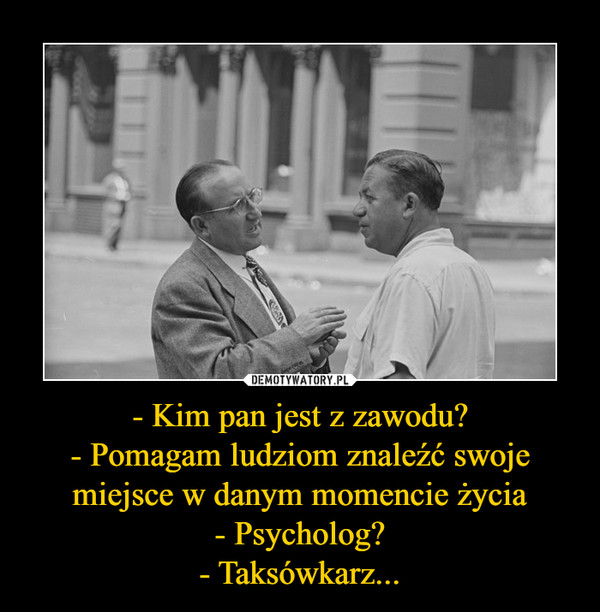 - Kim pan jest z zawodu?- Pomagam ludziom znaleźć swoje miejsce w danym momencie życia- Psycholog?- Taksówkarz... –