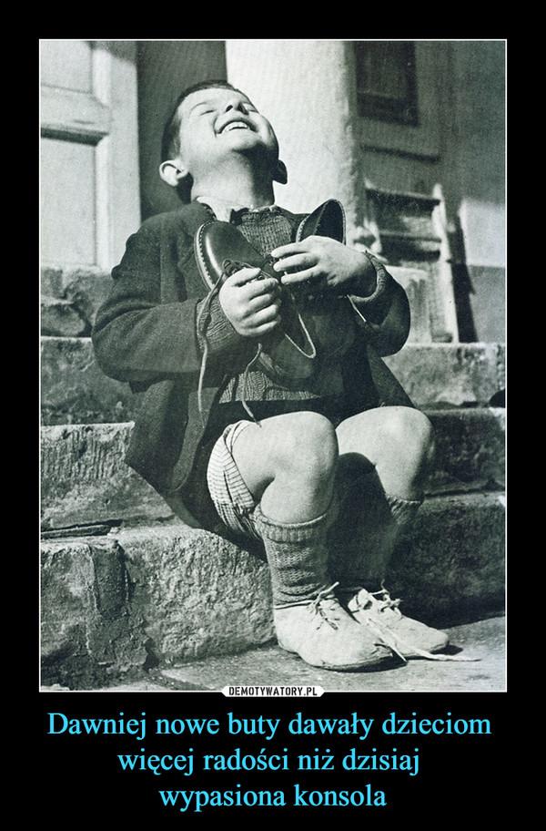Dawniej nowe buty dawały dzieciom więcej radości niż dzisiaj wypasiona konsola –