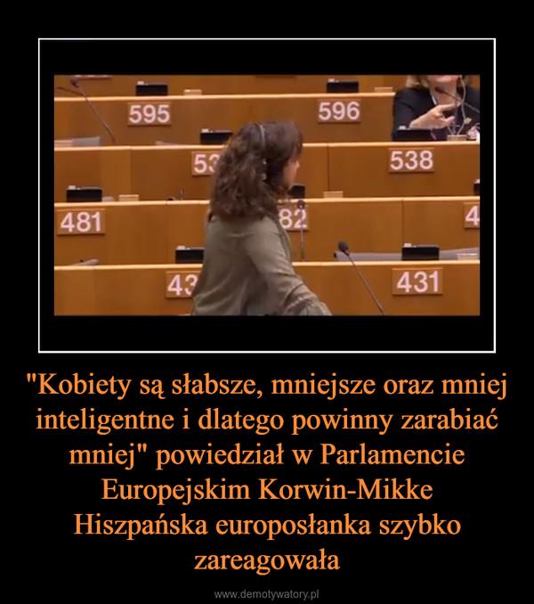 """""""Kobiety są słabsze, mniejsze oraz mniej inteligentne i dlatego powinny zarabiać mniej"""" powiedział w Parlamencie Europejskim Korwin-MikkeHiszpańska europosłanka szybko zareagowała –"""