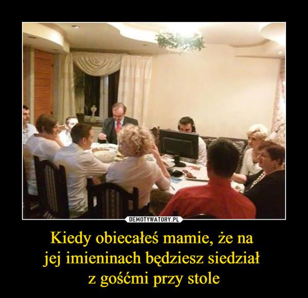 Kiedy obiecałeś mamie, że na jej imieninach będziesz siedział z gośćmi przy stole –