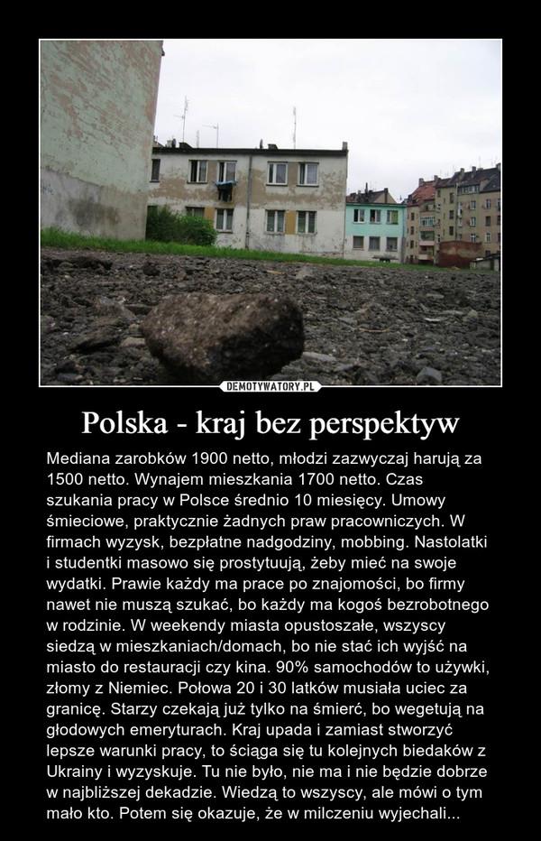 Polska - kraj bez perspektyw – Mediana zarobków 1900 netto, młodzi zazwyczaj harują za 1500 netto. Wynajem mieszkania 1700 netto. Czas szukania pracy w Polsce średnio 10 miesięcy. Umowy śmieciowe, praktycznie żadnych praw pracowniczych. W firmach wyzysk, bezpłatne nadgodziny, mobbing. Nastolatki i studentki masowo się prostytuują, żeby mieć na swoje wydatki. Prawie każdy ma prace po znajomości, bo firmy nawet nie muszą szukać, bo każdy ma kogoś bezrobotnego w rodzinie. W weekendy miasta opustoszałe, wszyscy siedzą w mieszkaniach/domach, bo nie stać ich wyjść na miasto do restauracji czy kina. 90% samochodów to używki, złomy z Niemiec. Połowa 20 i 30 latków musiała uciec za granicę. Starzy czekają już tylko na śmierć, bo wegetują na głodowych emeryturach. Kraj upada i zamiast stworzyć lepsze warunki pracy, to ściąga się tu kolejnych biedaków z Ukrainy i wyzyskuje. Tu nie było, nie ma i nie będzie dobrze w najbliższej dekadzie. Wiedzą to wszyscy, ale mówi o tym mało kto. Potem się okazuje, że w milczeniu wyjechali...