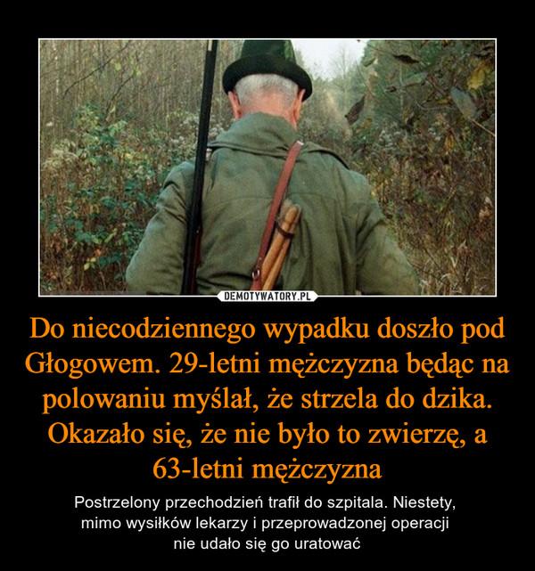 Do niecodziennego wypadku doszło pod Głogowem. 29-letni mężczyzna będąc na polowaniu myślał, że strzela do dzika. Okazało się, że nie było to zwierzę, a 63-letni mężczyzna – Postrzelony przechodzień trafił do szpitala. Niestety, mimo wysiłków lekarzy i przeprowadzonej operacji nie udało się go uratować