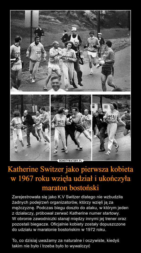 Katherine Switzer jako pierwsza kobieta w 1967 roku wzięła udział i ukończyła maraton bostoński – Zarejestrowała się jako K.V Switzer dlatego nie wzbudziła żadnych podejrzeń organizatorów, którzy wzięli ją za mężczyznę. Podczas biegu doszło do ataku, w którym jeden z działaczy, próbował zerwać Katherine numer startowy. W obronie zawodniczki stanął między innymi jej trener oraz pozostali biegacze. Oficjalnie kobiety zostały dopuszczone do udziału w maratonie bostońskim w 1972 roku. To, co dzisiaj uważamy za naturalne i oczywiste, kiedyś takim nie było i trzeba było to wywalczyć