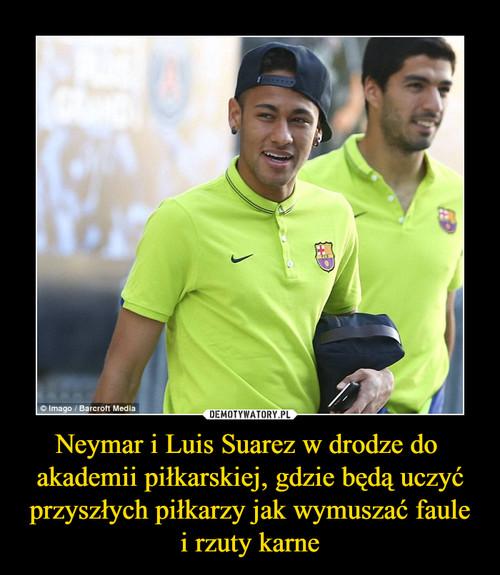 Neymar i Luis Suarez w drodze do  akademii piłkarskiej, gdzie będą uczyć przyszłych piłkarzy jak wymuszać faule i rzuty karne