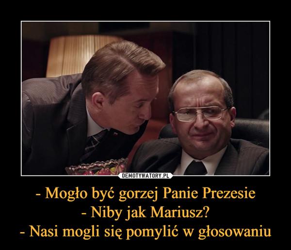 - Mogło być gorzej Panie Prezesie- Niby jak Mariusz?- Nasi mogli się pomylić w głosowaniu –