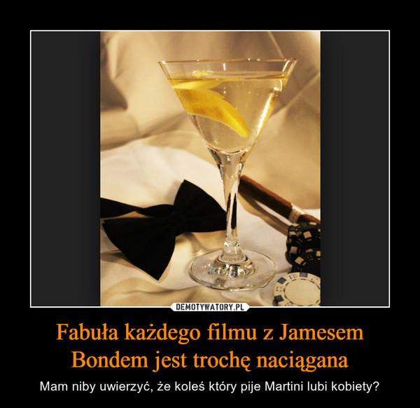 Fabuła każdego filmu z Jamesem Bondem jest trochę naciągana – Mam niby uwierzyć, że koleś który pije Martini lubi kobiety?