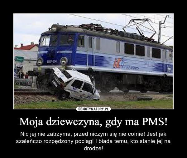 Moja dziewczyna, gdy ma PMS! – Nic jej nie zatrzyma, przed niczym się nie cofnie! Jest jak szaleńczo rozpędzony pociąg! I biada temu, kto stanie jej na drodze!