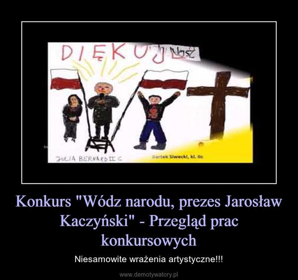 """Konkurs """"Wódz narodu, prezes Jarosław Kaczyński"""" - Przegląd prac konkursowych – Niesamowite wrażenia artystyczne!!!"""