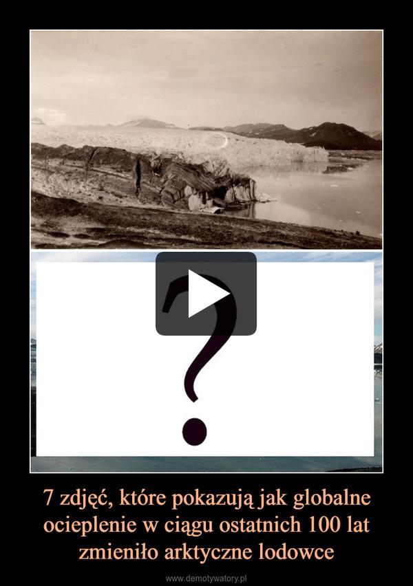 7 zdjęć, które pokazują jak globalne ocieplenie w ciągu ostatnich 100 lat zmieniło arktyczne lodowce –