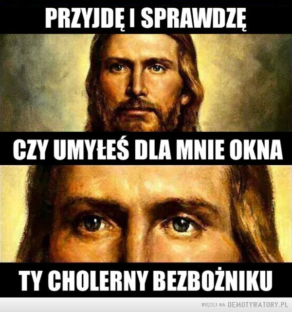 Umyj okna dla Jezusa –  PRZYJDĘ I SPRAWDZĘ CZY UMYŁEŚ DLA MNIE OKNA TY CHOLERNY BEZBOŻNIKU