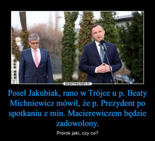 Poseł Jakubiak, rano w Trójce u p. Beaty Michniewicz mówił, że p. Prezydent po spotkaniu z min. Macierewiczem będzie zadowolony.