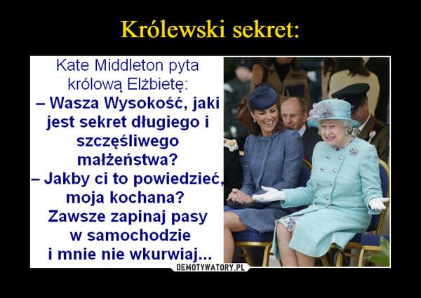 –  Kate Middleton pytakrólową Elżbietę:- Wasza Wysokość, jakijest sekret długiego iszczęśliwegomałżeństwa?- Jakby ci to powiedzieć,moja kochana?Zawsze zapinaj pasyw samochodziei mnie nie wkurwiaj...
