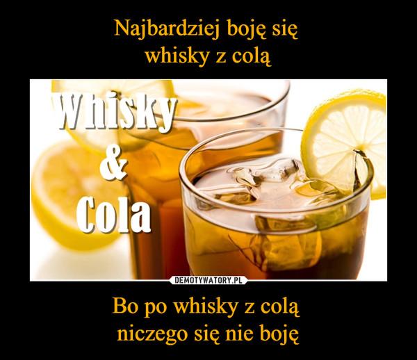 Bo po whisky z colą niczego się nie boję –  whisky & cola