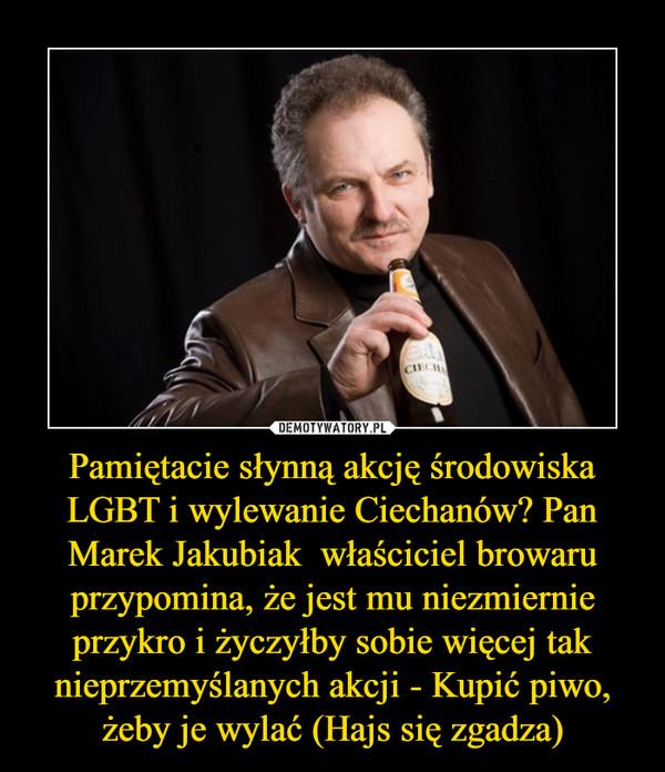 Pamiętacie słynną akcję środowiska LGBT i wylewanie Ciechanów? Pan Marek Jakubiak  właściciel browaru przypomina, że jest mu niezmiernie przykro i życzyłby sobie więcej tak nieprzemyślanych akcji - Kupić piwo, żeby je wylać (Hajs się zgadza) –