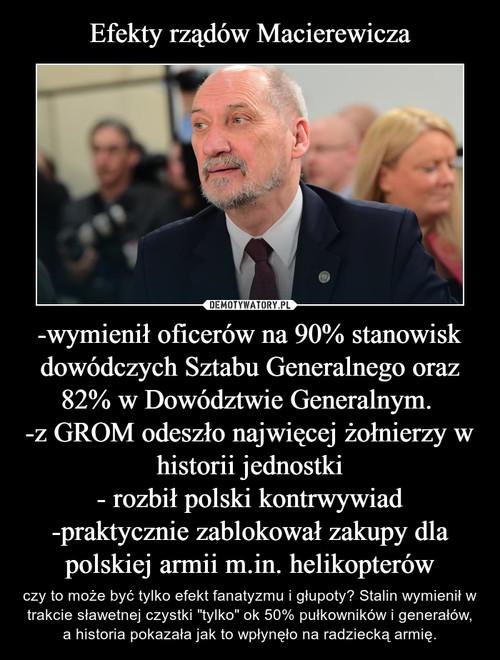 Efekty rządów Macierewicza -wymienił oficerów na 90% stanowisk dowódczych Sztabu Generalnego oraz 82% w Dowództwie Generalnym.  -z GROM odeszło najwięcej żołnierzy w historii jednostki - rozbił polski kontrwywiad -praktycznie zablokował zakupy dla polskiej armii m.in. helikopterów