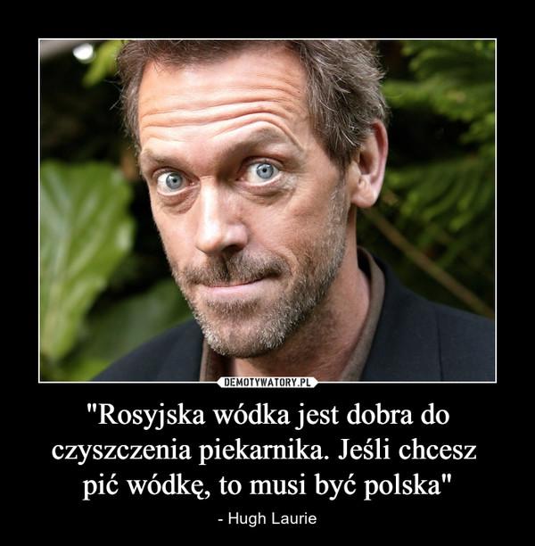 """""""Rosyjska wódka jest dobra do czyszczenia piekarnika. Jeśli chcesz pić wódkę, to musi być polska"""" – - Hugh Laurie"""