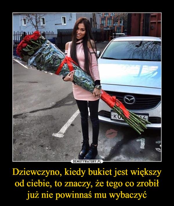 Dziewczyno, kiedy bukiet jest większy od ciebie, to znaczy, że tego co zrobił już nie powinnaś mu wybaczyć –