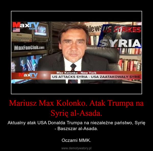 Mariusz Max Kolonko. Atak Trumpa na Syrię al-Asada. – Aktualny atak USA Donalda Trumpa na niezależne państwo, Syrię - Baszszar al-Asada.Oczami MMK.