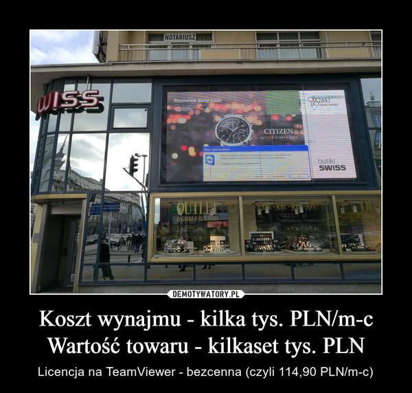 Koszt wynajmu - kilka tys. PLN/m-cWartość towaru - kilkaset tys. PLN – Licencja na TeamViewer - bezcenna (czyli 114,90 PLN/m-c)