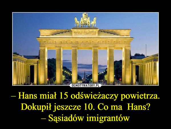 – Hans miał 15 odświeżaczy powietrza. Dokupił jeszcze 10. Co ma  Hans?– Sąsiadów imigrantów –