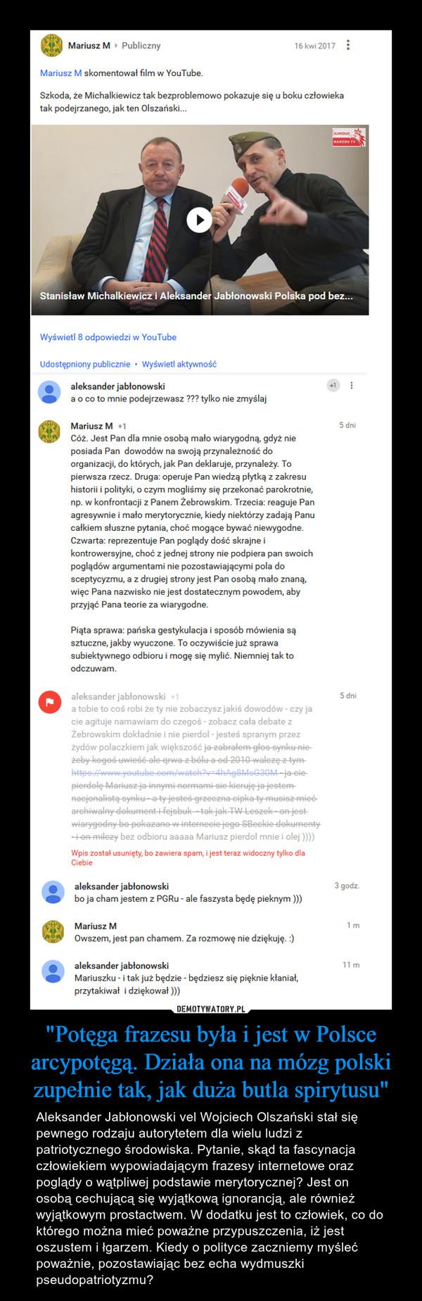 """""""Potęga frazesu była i jest w Polsce arcypotęgą. Działa ona na mózg polski zupełnie tak, jak duża butla spirytusu"""" – Aleksander Jabłonowski vel Wojciech Olszański stał się pewnego rodzaju autorytetem dla wielu ludzi z patriotycznego środowiska. Pytanie, skąd ta fascynacja człowiekiem wypowiadającym frazesy internetowe oraz poglądy o wątpliwej podstawie merytorycznej? Jest on osobą cechującą się wyjątkową ignorancją, ale również wyjątkowym prostactwem. W dodatku jest to człowiek, co do którego można mieć poważne przypuszczenia, iż jest oszustem i łgarzem. Kiedy o polityce zaczniemy myśleć poważnie, pozostawiając bez echa wydmuszki pseudopatriotyzmu?"""