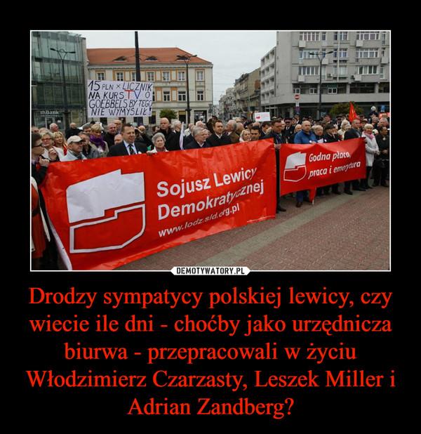 Drodzy sympatycy polskiej lewicy, czy wiecie ile dni - choćby jako urzędnicza biurwa - przepracowali w życiu Włodzimierz Czarzasty, Leszek Miller i Adrian Zandberg? –
