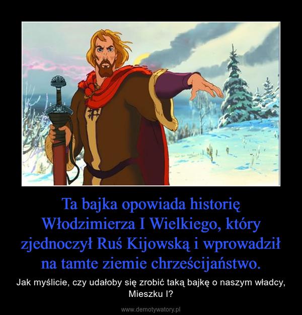 Ta bajka opowiada historię Włodzimierza I Wielkiego, który zjednoczył Ruś Kijowską i wprowadził na tamte ziemie chrześcijaństwo. – Jak myślicie, czy udałoby się zrobić taką bajkę o naszym władcy, Mieszku I?