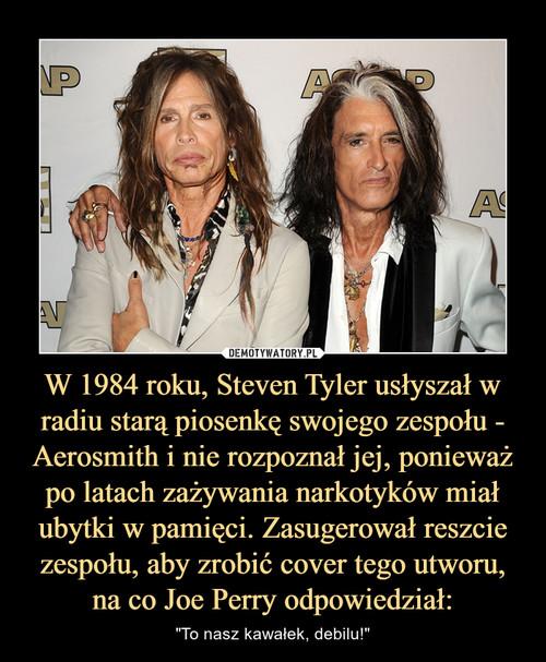 W 1984 roku, Steven Tyler usłyszał w radiu starą piosenkę swojego zespołu - Aerosmith i nie rozpoznał jej, ponieważ po latach zażywania narkotyków miał ubytki w pamięci. Zasugerował reszcie zespołu, aby zrobić cover tego utworu, na co Joe Perry odpowiedzi