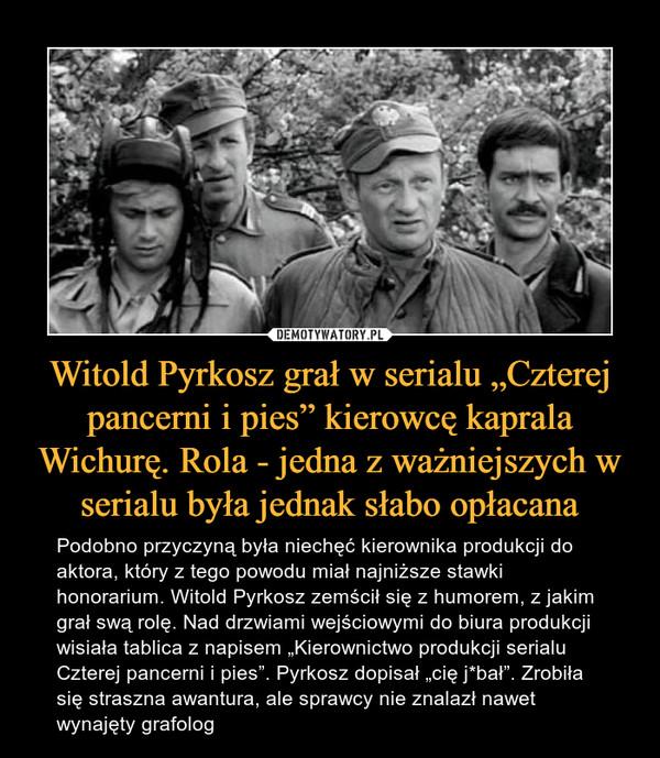 """Witold Pyrkosz grał w serialu """"Czterej pancerni i pies"""" kierowcę kaprala Wichurę. Rola - jedna z ważniejszych w serialu była jednak słabo opłacana – Podobno przyczyną była niechęć kierownika produkcji do aktora, który z tego powodu miał najniższe stawki honorarium. Witold Pyrkosz zemścił się z humorem, z jakim grał swą rolę. Nad drzwiami wejściowymi do biura produkcji wisiała tablica z napisem """"Kierownictwo produkcji serialu Czterej pancerni i pies"""". Pyrkosz dopisał """"cię j*bał"""". Zrobiła się straszna awantura, ale sprawcy nie znalazł nawet wynajęty grafolog"""