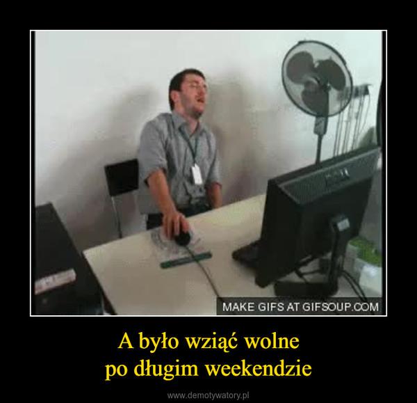 A było wziąć wolnepo długim weekendzie –