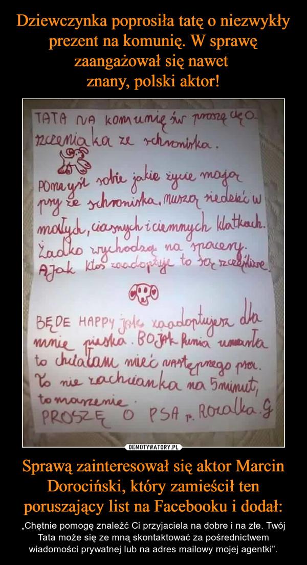 """Sprawą zainteresował się aktor Marcin Dorociński, który zamieścił ten poruszający list na Facebooku i dodał: – """"Chętnie pomogę znaleźć Ci przyjaciela na dobre i na złe. Twój Tata może się ze mną skontaktować za pośrednictwem wiadomości prywatnej lub na adres mailowy mojej agentki"""". Tata na komunię św. proszę cię o szczeniaka ze schroniska. Pomyśl sobie jakie życie mają psy ze schroniska, muszą siedzieć w małych, ciasnych i ciemnych klatkach. Żadko wychodzą na spacery. A jak ktoś zaadoptuje to są szczęśliwe.Będę happy jak zaadoptujesz dla mnie pieska. Bo jak Punia umarła to chciałam mieć następnego psa. To nie zachcianka na 5 minut, to marzenie.Proszę o psa p. Rozalka G."""