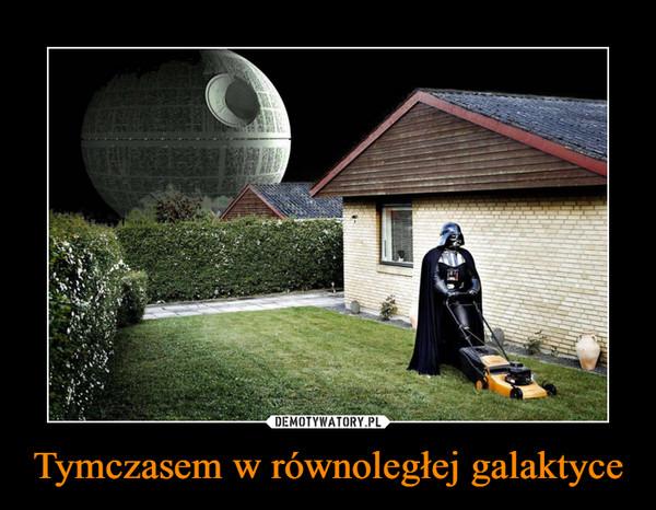 Tymczasem w równoległej galaktyce –