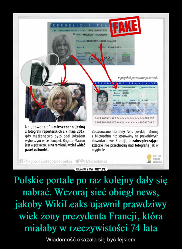 """Polskie portale po raz kolejny dały się nabrać. Wczoraj sieć obiegł news, jakoby WikiLeaks ujawnił prawdziwy wiek żony prezydenta Francji, która miałaby w rzeczywistości 74 lata – Wiadomość okazała się być fejkiem Na """"dowodzie"""" umieszczono jedną z fotografii reporterskich z 7 maja 2017, gdy małżeństwo było pod lokalem wyborczym w Le Touquet. Brigitte Macron jest w płaszczu, a na ramieniu wciąż widać pasek od torebki. Zastosowano też inny font (zwykłą Tahomę z Microsoftu) niż stosowany na prawdziwych dowodach we Francji, a zabezpieczające szlaczki nie przechodzą nad fotografią jak w oryginale."""