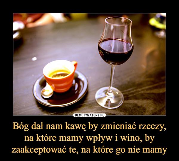 Bóg dał nam kawę by zmieniać rzeczy, na które mamy wpływ i wino, by zaakceptować te, na które go nie mamy –
